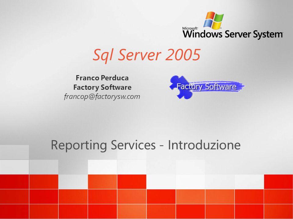 Sql Server 2005 Reporting Services - Introduzione Franco Perduca Factory Software francop@factorysw.com