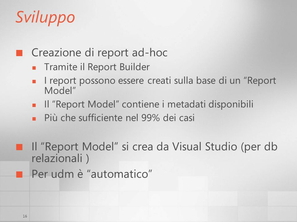 16 Sviluppo Creazione di report ad-hoc Tramite il Report Builder I report possono essere creati sulla base di un Report Model Il Report Model contiene
