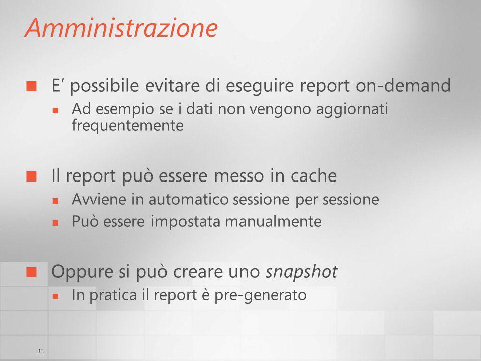 33 Amministrazione E possibile evitare di eseguire report on-demand Ad esempio se i dati non vengono aggiornati frequentemente Il report può essere me