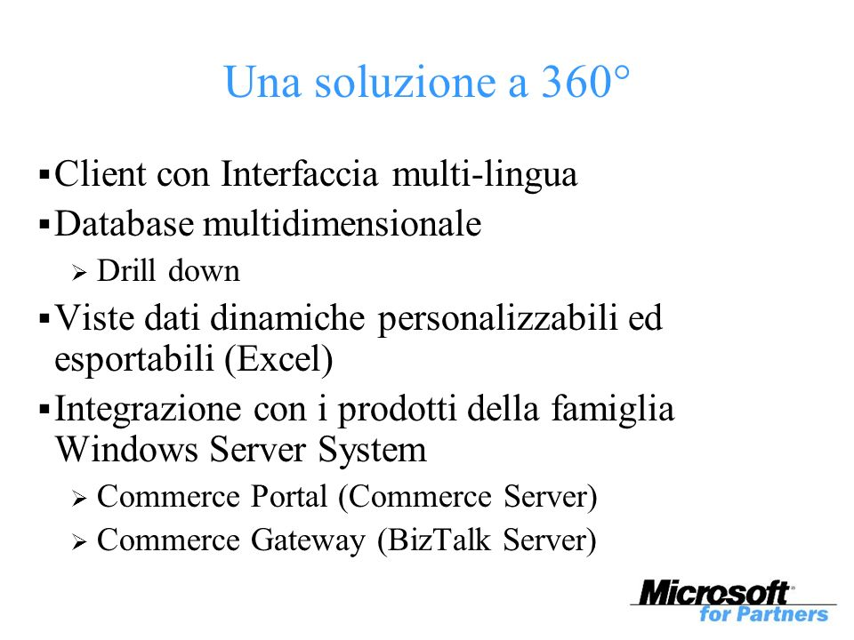 Una soluzione a 360° Client con Interfaccia multi-lingua Database multidimensionale Drill down Viste dati dinamiche personalizzabili ed esportabili (Excel) Integrazione con i prodotti della famiglia Windows Server System Commerce Portal (Commerce Server) Commerce Gateway (BizTalk Server)