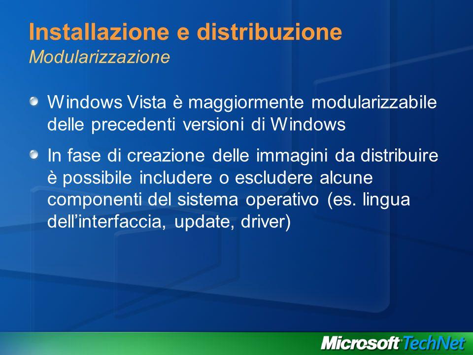 Installazione e distribuzione Modularizzazione Windows Vista è maggiormente modularizzabile delle precedenti versioni di Windows In fase di creazione