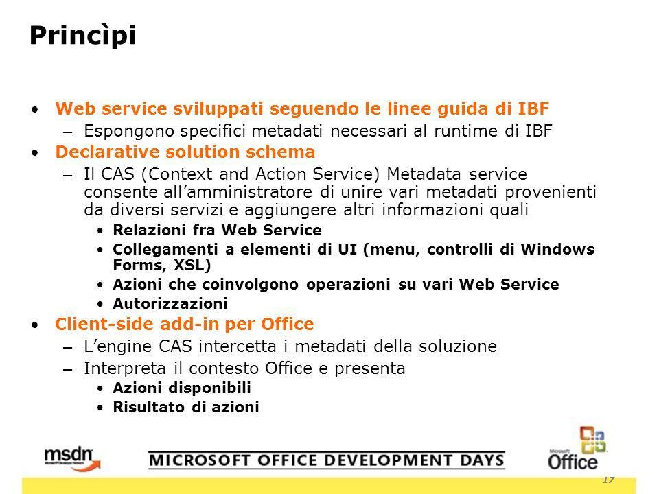 17 Princìpi Web service sviluppati seguendo le linee guida di IBF – Espongono specifici metadati necessari al runtime di IBF Declarative solution schema – Il CAS (Context and Action Service) Metadata service consente allamministratore di unire vari metadati provenienti da diversi servizi e aggiungere altri informazioni quali Relazioni fra Web Service Collegamenti a elementi di UI (menu, controlli di Windows Forms, XSL) Azioni che coinvolgono operazioni su vari Web Service Autorizzazioni Client-side add-in per Office – Lengine CAS intercetta i metadati della soluzione – Interpreta il contesto Office e presenta Azioni disponibili Risultato di azioni