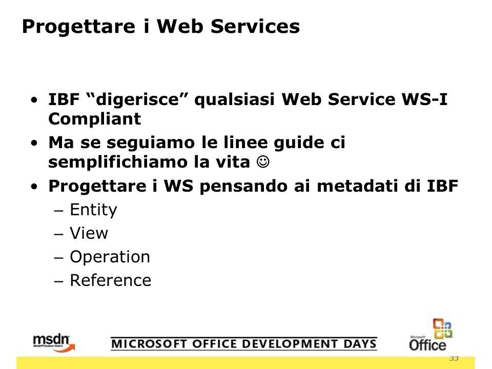 33 Progettare i Web Services IBF digerisce qualsiasi Web Service WS-I Compliant Ma se seguiamo le linee guide ci semplifichiamo la vita Progettare i WS pensando ai metadati di IBF – Entity – View – Operation – Reference