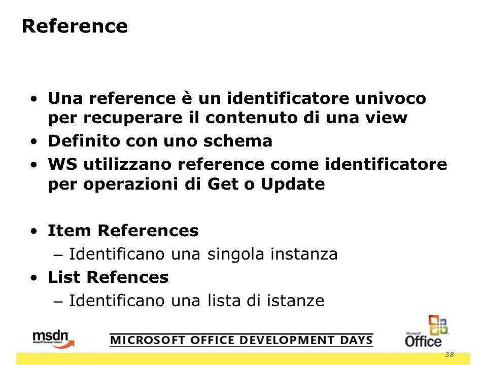 38 Reference Una reference è un identificatore univoco per recuperare il contenuto di una view Definito con uno schema WS utilizzano reference come identificatore per operazioni di Get o Update Item References – Identificano una singola instanza List Refences – Identificano una lista di istanze