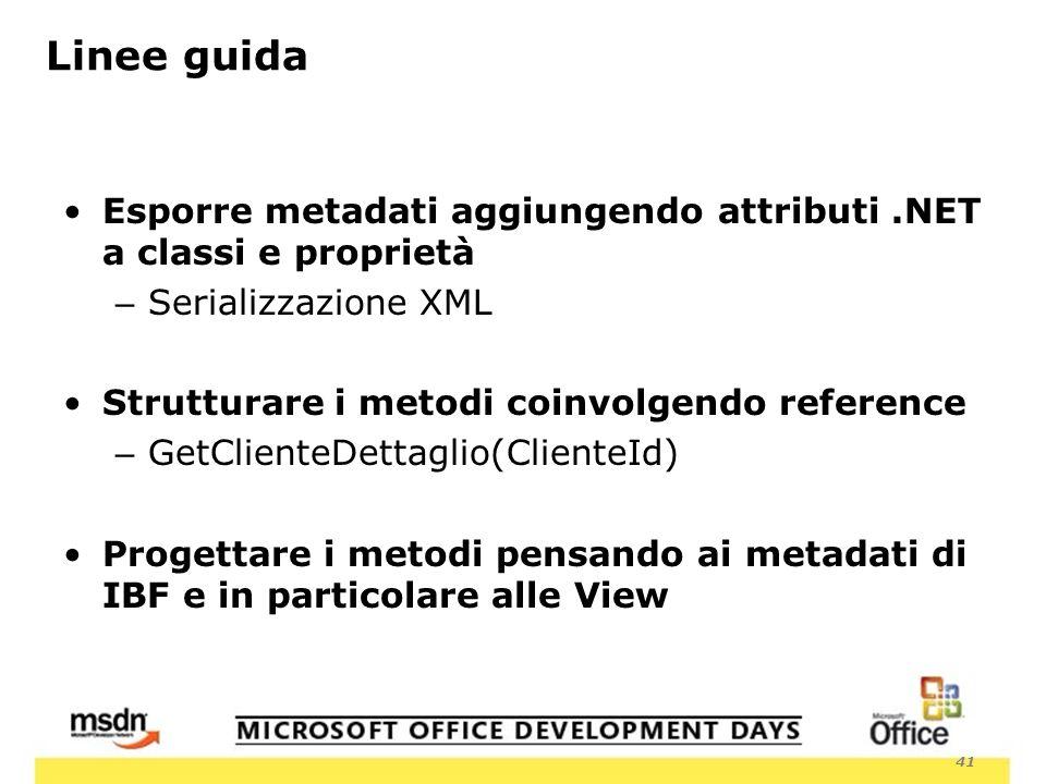 41 Linee guida Esporre metadati aggiungendo attributi.NET a classi e proprietà – Serializzazione XML Strutturare i metodi coinvolgendo reference – GetClienteDettaglio(ClienteId) Progettare i metodi pensando ai metadati di IBF e in particolare alle View