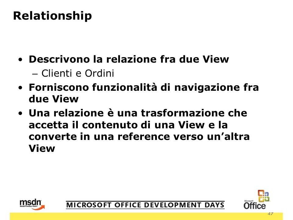 47 Relationship Descrivono la relazione fra due View – Clienti e Ordini Forniscono funzionalità di navigazione fra due View Una relazione è una trasformazione che accetta il contenuto di una View e la converte in una reference verso unaltra View