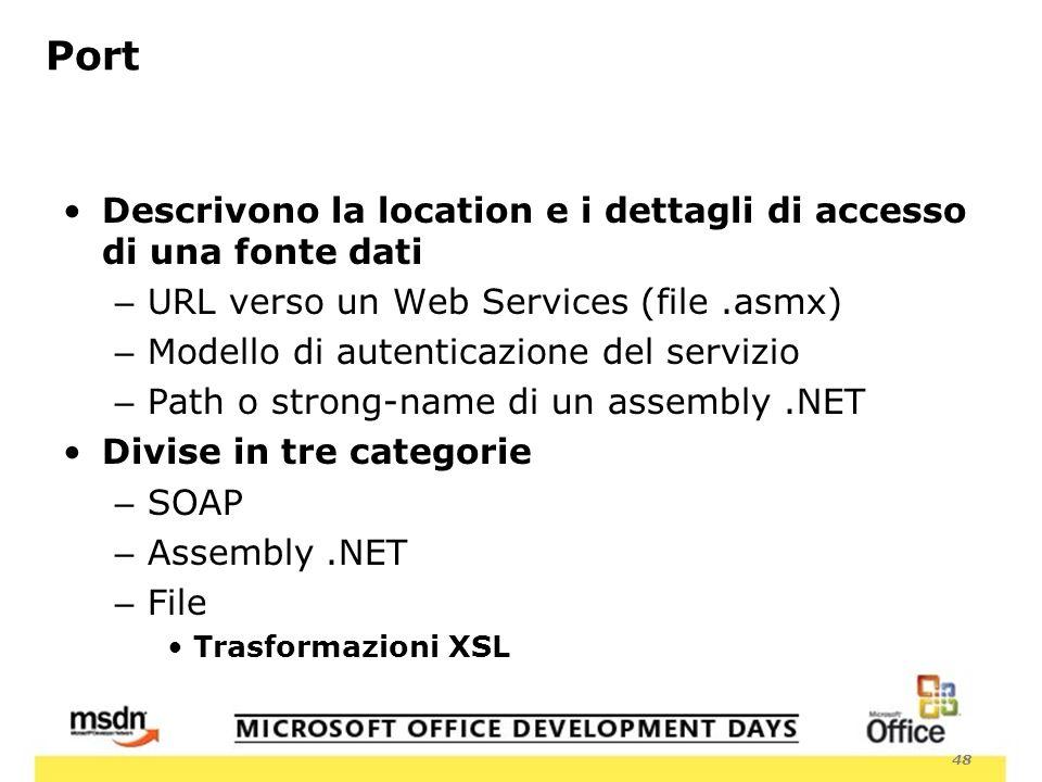 48 Port Descrivono la location e i dettagli di accesso di una fonte dati – URL verso un Web Services (file.asmx) – Modello di autenticazione del servizio – Path o strong-name di un assembly.NET Divise in tre categorie – SOAP – Assembly.NET – File Trasformazioni XSL