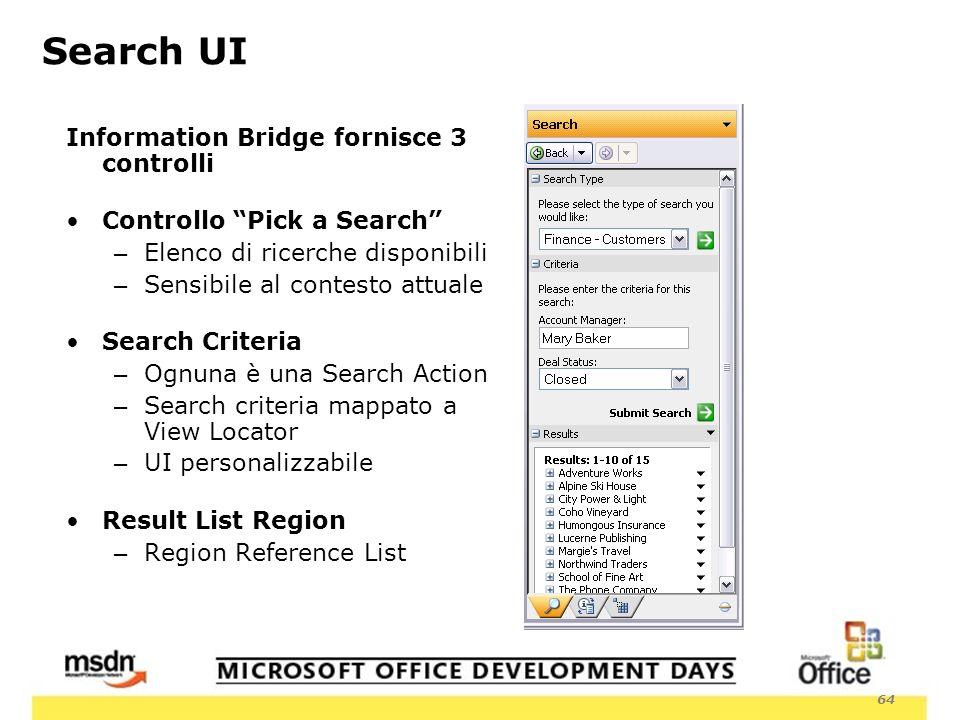 64 Information Bridge fornisce 3 controlli Controllo Pick a Search – Elenco di ricerche disponibili – Sensibile al contesto attuale Search Criteria – Ognuna è una Search Action – Search criteria mappato a View Locator – UI personalizzabile Result List Region – Region Reference List Search UI