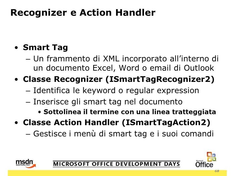 68 Recognizer e Action Handler Smart Tag – Un frammento di XML incorporato allinterno di un documento Excel, Word o email di Outlook Classe Recognizer (ISmartTagRecognizer2) – Identifica le keyword o regular expression – Inserisce gli smart tag nel documento Sottolinea il termine con una linea tratteggiata Classe Action Handler (ISmartTagAction2) – Gestisce i menù di smart tag e i suoi comandi