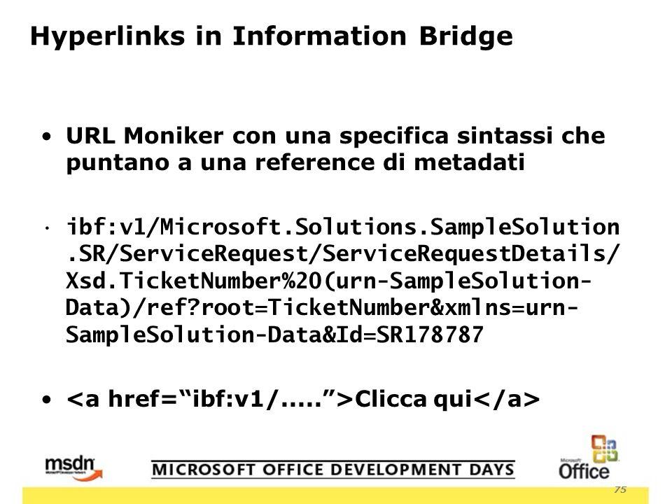 75 Hyperlinks in Information Bridge URL Moniker con una specifica sintassi che puntano a una reference di metadati ibf:v1/Microsoft.Solutions.SampleSolution.SR/ServiceRequest/ServiceRequestDetails/ Xsd.TicketNumber%20(urn-SampleSolution- Data)/ref root=TicketNumber&xmlns=urn- SampleSolution-Data&Id=SR178787 Clicca qui