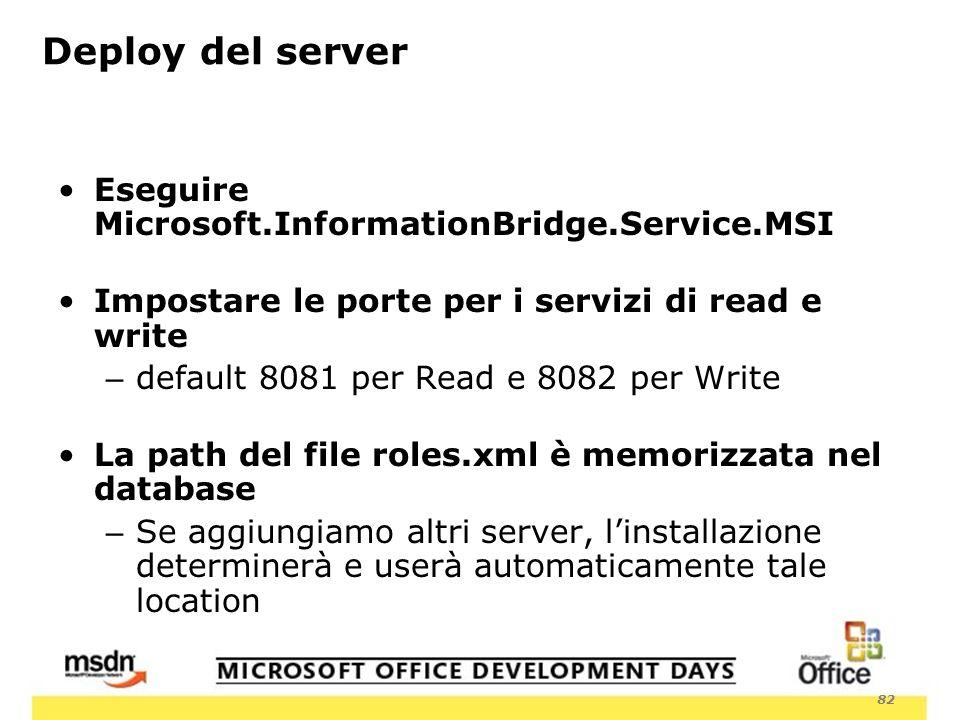 82 Deploy del server Eseguire Microsoft.InformationBridge.Service.MSI Impostare le porte per i servizi di read e write – default 8081 per Read e 8082 per Write La path del file roles.xml è memorizzata nel database – Se aggiungiamo altri server, linstallazione determinerà e userà automaticamente tale location