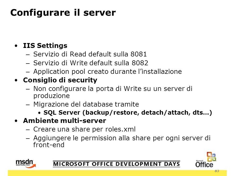83 Configurare il server IIS Settings – Servizio di Read default sulla 8081 – Servizio di Write default sulla 8082 – Application pool creato durante linstallazione Consiglio di security – Non configurare la porta di Write su un server di produzione – Migrazione del database tramite SQL Server (backup/restore, detach/attach, dts…) Ambiente multi-server – Creare una share per roles.xml – Aggiungere le permission alla share per ogni server di front-end