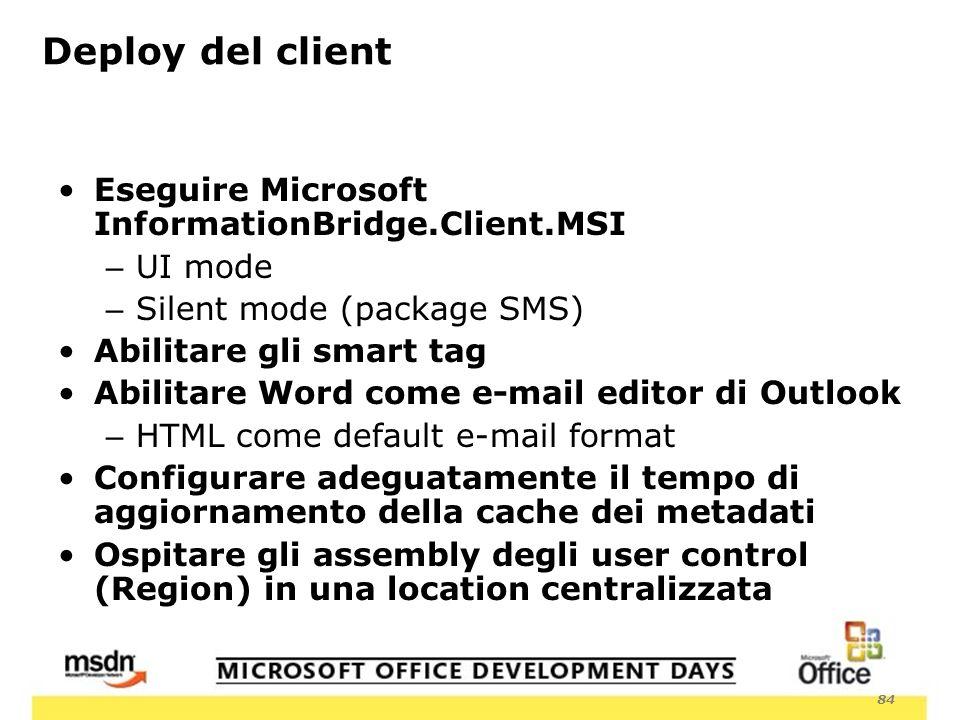 84 Deploy del client Eseguire Microsoft InformationBridge.Client.MSI – UI mode – Silent mode (package SMS) Abilitare gli smart tag Abilitare Word come e-mail editor di Outlook – HTML come default e-mail format Configurare adeguatamente il tempo di aggiornamento della cache dei metadati Ospitare gli assembly degli user control (Region) in una location centralizzata