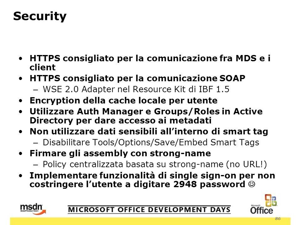 86 Security HTTPS consigliato per la comunicazione fra MDS e i client HTTPS consigliato per la comunicazione SOAP – WSE 2.0 Adapter nel Resource Kit di IBF 1.5 Encryption della cache locale per utente Utilizzare Auth Manager e Groups/Roles in Active Directory per dare accesso ai metadati Non utilizzare dati sensibili allinterno di smart tag – Disabilitare Tools/Options/Save/Embed Smart Tags Firmare gli assembly con strong-name – Policy centralizzata basata su strong-name (no URL!) Implementare funzionalità di single sign-on per non costringere lutente a digitare 2948 password
