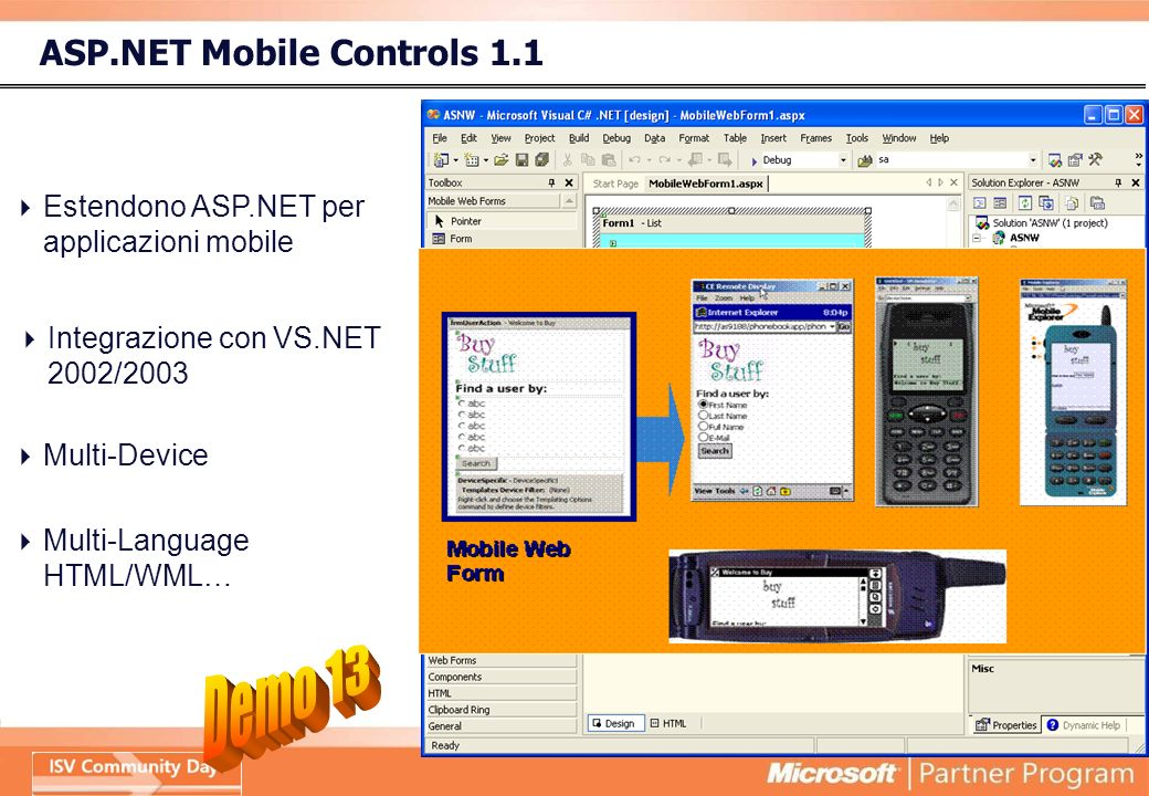 ASP.NET Mobile Controls 1.1 Integrazione con VS.NET 2002/2003.NET Framework Services Framework ASP.NET Common Language Runtime System Services Windows Forms &.NET Compact Framework BaseDataDebug … Web Forms Mobile Web Forms Web Services Estendono ASP.NET per applicazioni mobile Multi-Device Multi-Language HTML/WML…