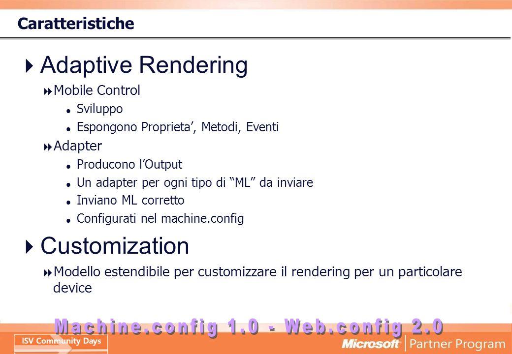 Caratteristiche Adaptive Rendering Mobile Control Sviluppo Espongono Proprieta, Metodi, Eventi Adapter Producono lOutput Un adapter per ogni tipo di ML da inviare Inviano ML corretto Configurati nel machine.config Customization Modello estendibile per customizzare il rendering per un particolare device
