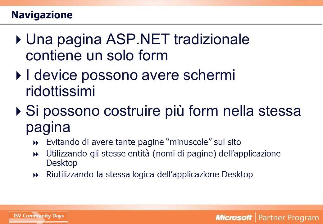 Navigazione Una pagina ASP.NET tradizionale contiene un solo form I device possono avere schermi ridottissimi Si possono costruire più form nella stessa pagina Evitando di avere tante pagine minuscole sul sito Utilizzando gli stesse entità (nomi di pagine) dellapplicazione Desktop Riutilizzando la stessa logica dellapplicazione Desktop