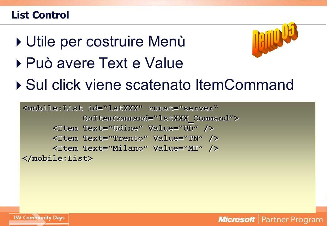 List Control Utile per costruire Menù Può avere Text e Value Sul click viene scatenato ItemCommand </mobile:List>