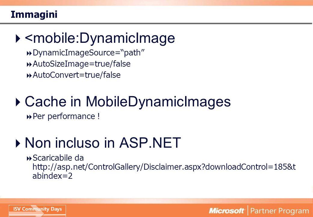 Immagini <mobile:DynamicImage DynamicImageSource=path AutoSizeImage=true/false AutoConvert=true/false Cache in MobileDynamicImages Per performance .