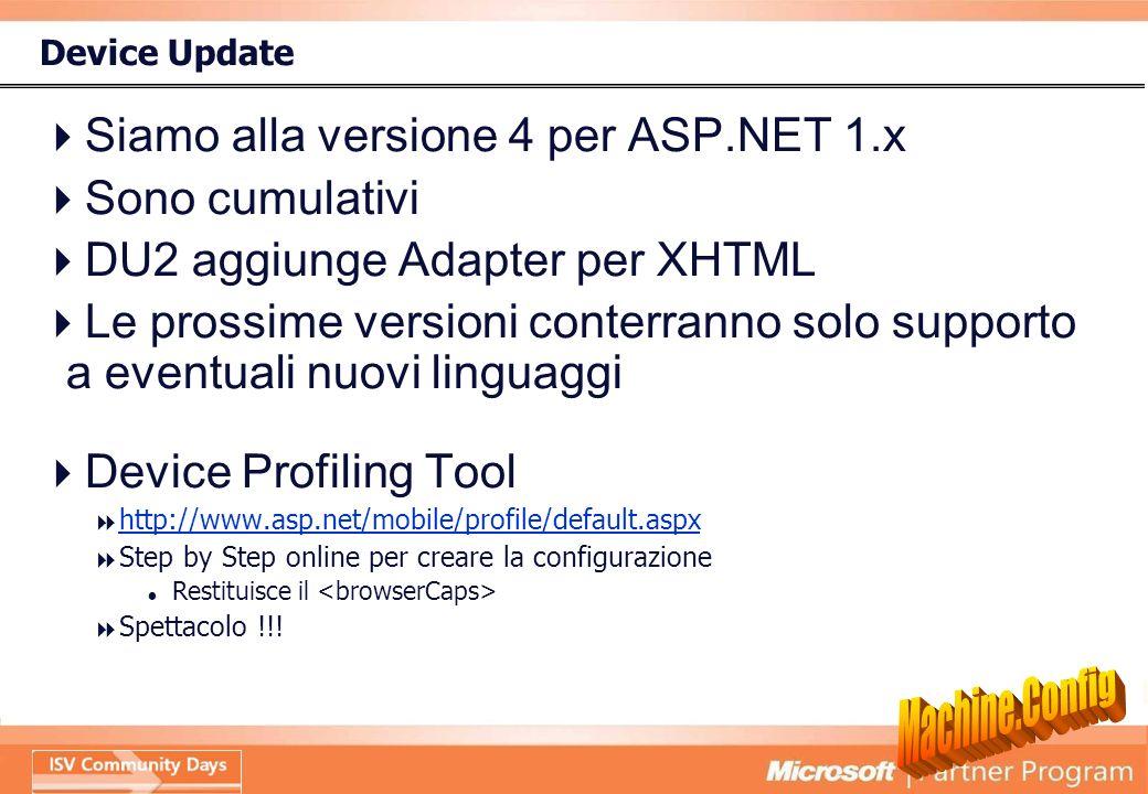 Device Update Siamo alla versione 4 per ASP.NET 1.x Sono cumulativi DU2 aggiunge Adapter per XHTML Le prossime versioni conterranno solo supporto a eventuali nuovi linguaggi Device Profiling Tool http://www.asp.net/mobile/profile/default.aspx Step by Step online per creare la configurazione Restituisce il Spettacolo !!!