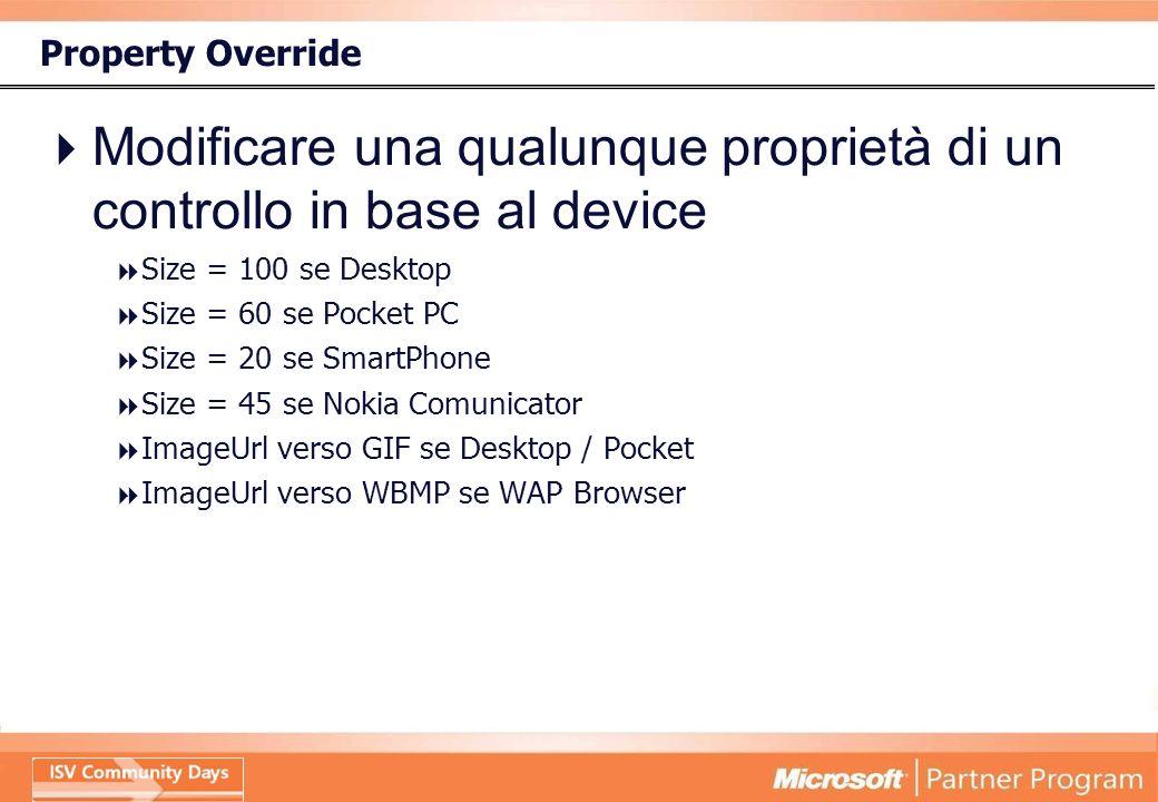 Property Override Modificare una qualunque proprietà di un controllo in base al device Size = 100 se Desktop Size = 60 se Pocket PC Size = 20 se SmartPhone Size = 45 se Nokia Comunicator ImageUrl verso GIF se Desktop / Pocket ImageUrl verso WBMP se WAP Browser
