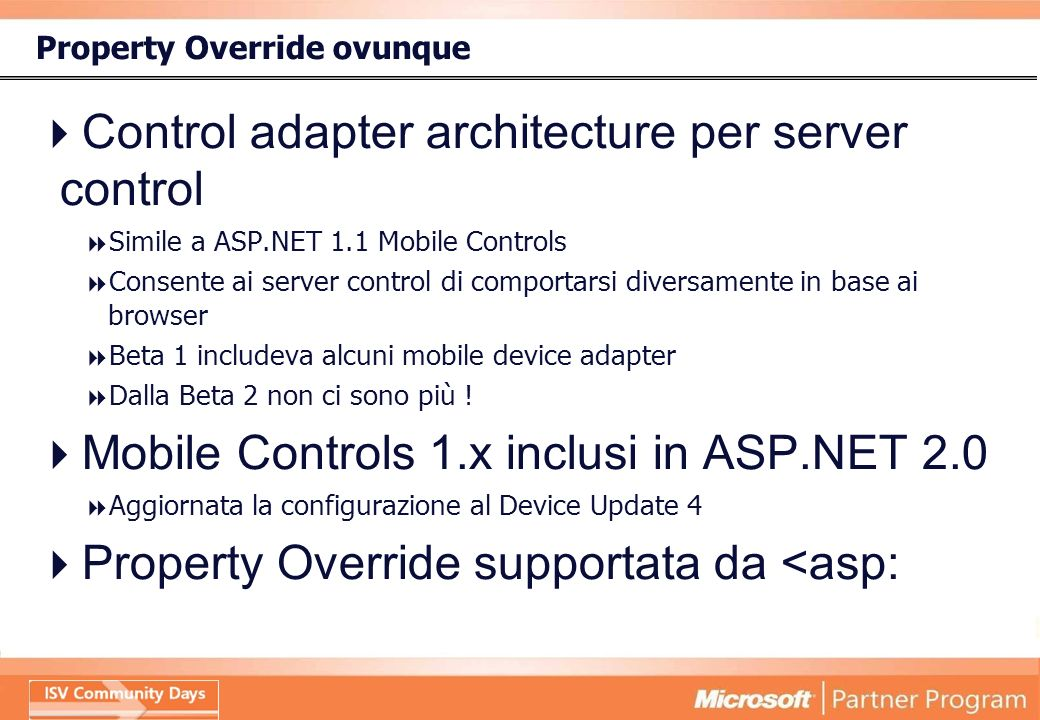 Property Override ovunque Control adapter architecture per server control Simile a ASP.NET 1.1 Mobile Controls Consente ai server control di comportarsi diversamente in base ai browser Beta 1 includeva alcuni mobile device adapter Dalla Beta 2 non ci sono più .