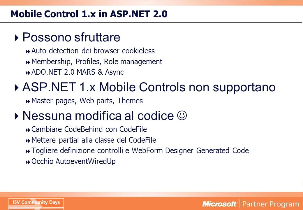 Mobile Control 1.x in ASP.NET 2.0 Possono sfruttare Auto-detection dei browser cookieless Membership, Profiles, Role management ADO.NET 2.0 MARS & Async ASP.NET 1.x Mobile Controls non supportano Master pages, Web parts, Themes Nessuna modifica al codice Cambiare CodeBehind con CodeFile Mettere partial alla classe del CodeFile Togliere definizione controlli e WebForm Designer Generated Code Occhio AutoeventWiredUp