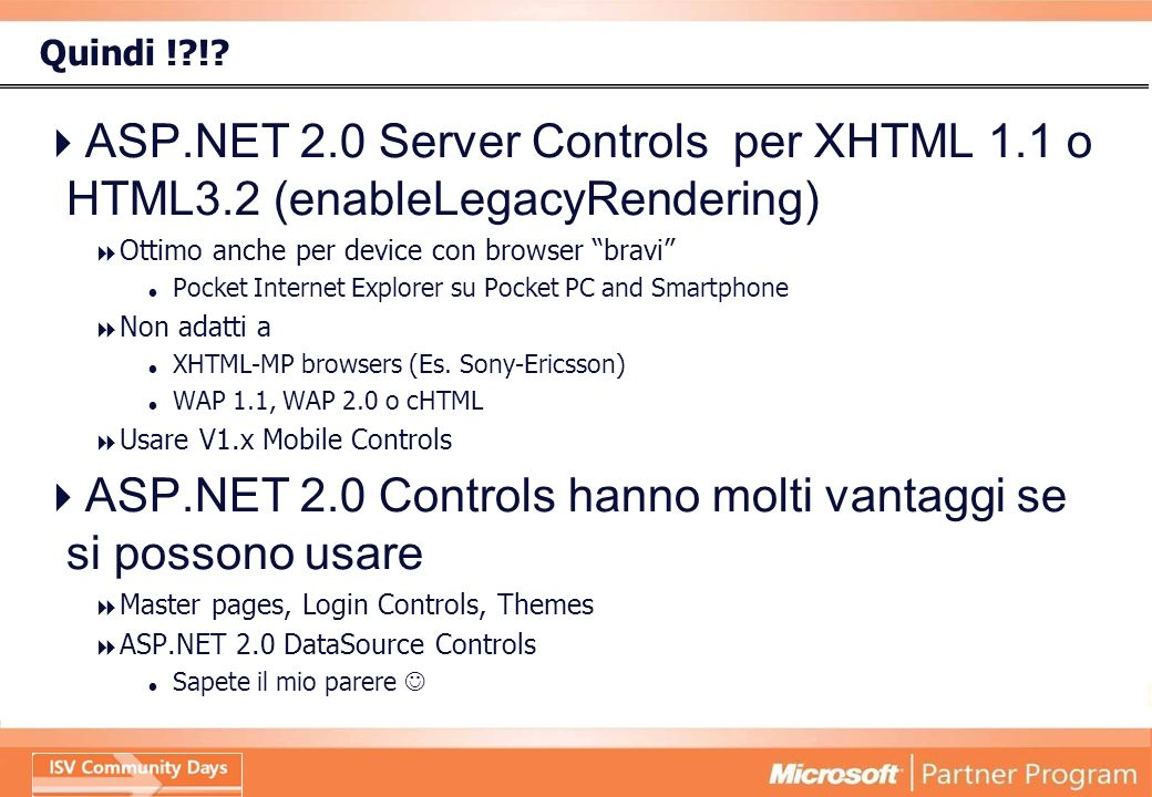 Quindi !?!? ASP.NET 2.0 Server Controls per XHTML 1.1 o HTML3.2 (enableLegacyRendering) Ottimo anche per device con browser bravi Pocket Internet Expl