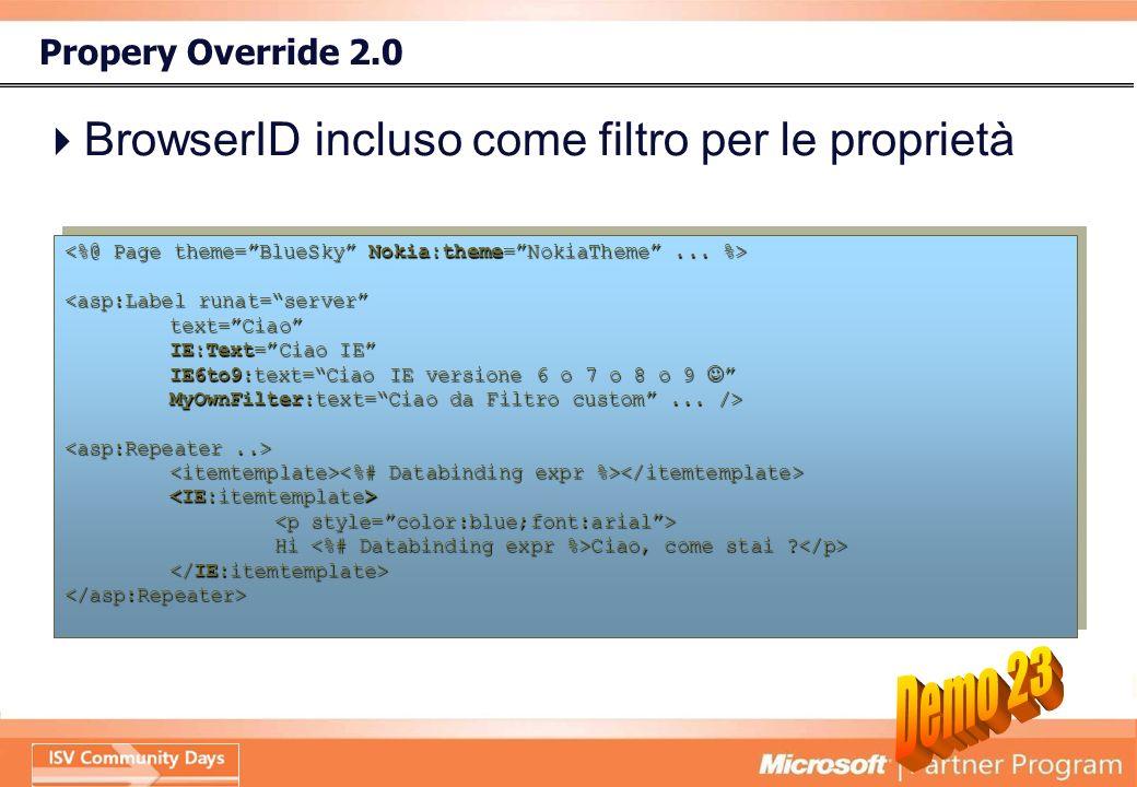 Propery Override 2.0 BrowserID incluso come filtro per le proprietà <asp:Label runat=server text=Ciao IE:Text=Ciao IE IE6to9:text=Ciao IE versione 6 o 7 o 8 o 9 IE6to9:text=Ciao IE versione 6 o 7 o 8 o 9 MyOwnFilter:text=Ciao da Filtro custom...