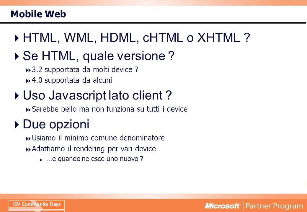 Mobile Web HTML, WML, HDML, cHTML o XHTML ? Se HTML, quale versione ? 3.2 supportata da molti device ? 4.0 supportata da alcuni Uso Javascript lato cl