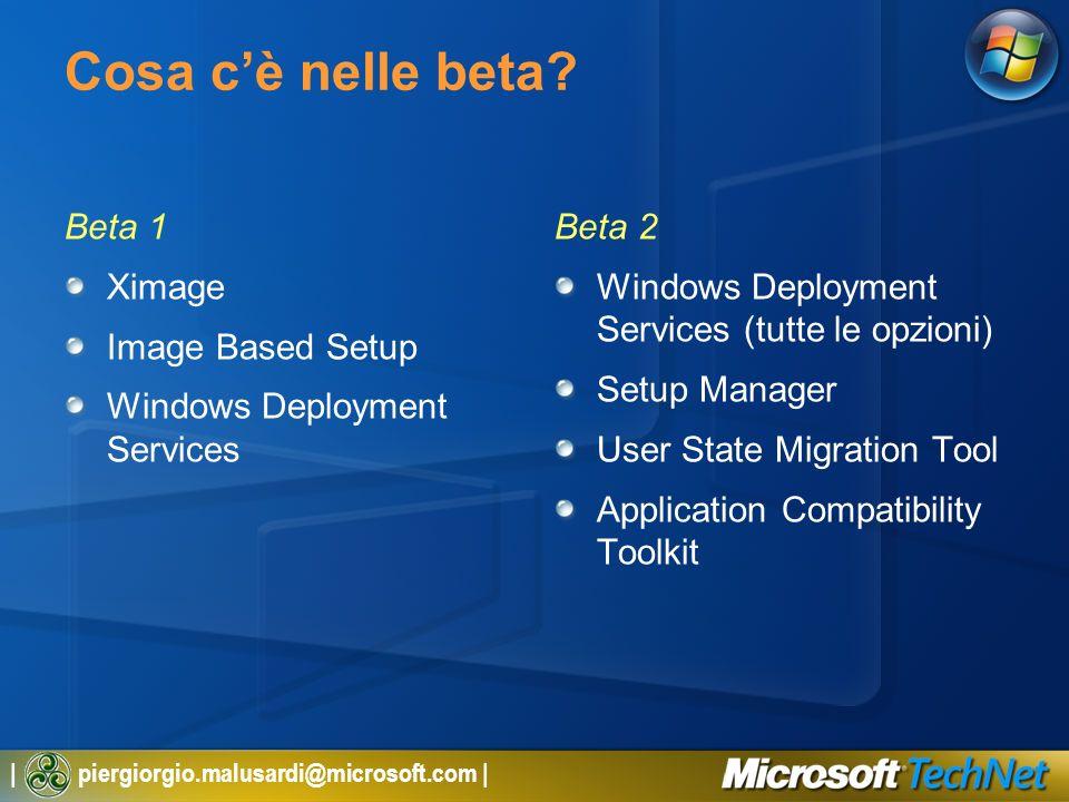 | piergiorgio.malusardi@microsoft.com | Cosa cè nelle beta? Beta 1 Ximage Image Based Setup Windows Deployment Services Beta 2 Windows Deployment Serv