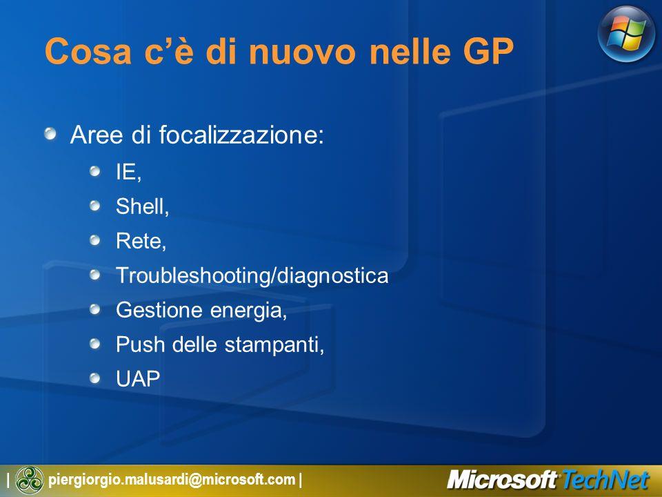 | piergiorgio.malusardi@microsoft.com | Cosa cè di nuovo nelle GP Aree di focalizzazione: IE, Shell, Rete, Troubleshooting/diagnostica Gestione energia, Push delle stampanti, UAP