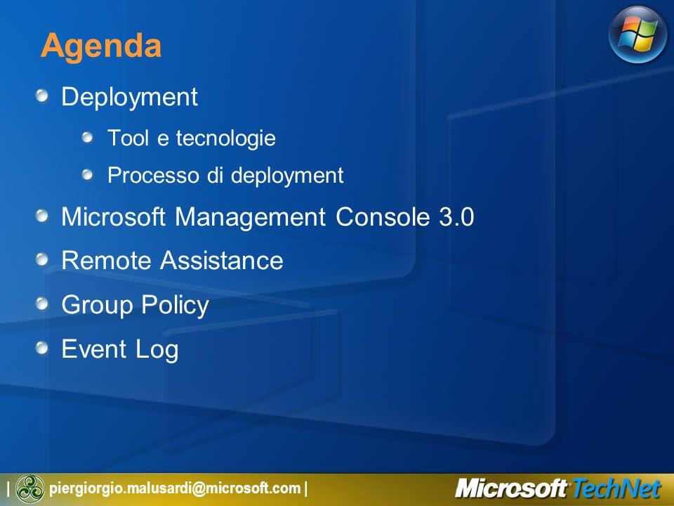| piergiorgio.malusardi@microsoft.com | Agenda Deployment Tool e tecnologie Processo di deployment Microsoft Management Console 3.0 Remote Assistance Group Policy Event Log