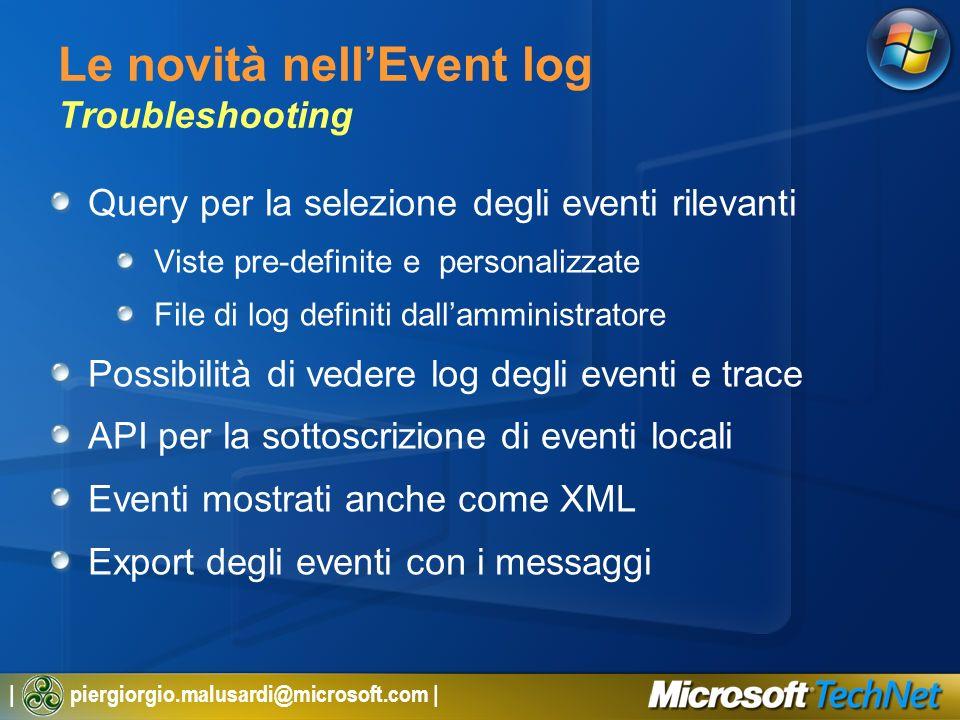 | piergiorgio.malusardi@microsoft.com | Le novità nellEvent log Troubleshooting Query per la selezione degli eventi rilevanti Viste pre-definite e personalizzate File di log definiti dallamministratore Possibilità di vedere log degli eventi e trace API per la sottoscrizione di eventi locali Eventi mostrati anche come XML Export degli eventi con i messaggi