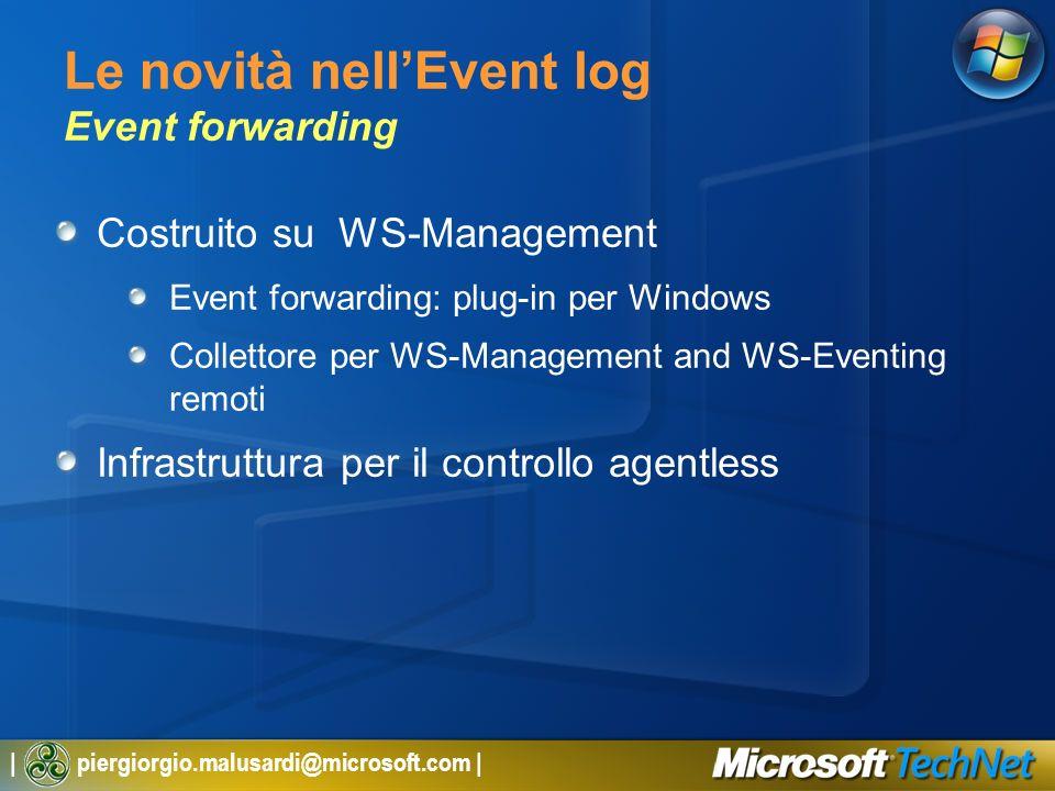 | piergiorgio.malusardi@microsoft.com | Le novità nellEvent log Event forwarding Costruito su WS-Management Event forwarding: plug-in per Windows Collettore per WS-Management and WS-Eventing remoti Infrastruttura per il controllo agentless