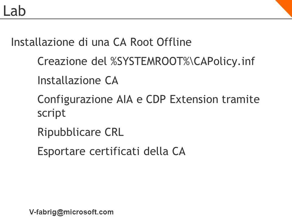 V-fabrig@microsoft.com Lab Installazione di una CA Root Offline Creazione del %SYSTEMROOT%\CAPolicy.inf Installazione CA Configurazione AIA e CDP Exte