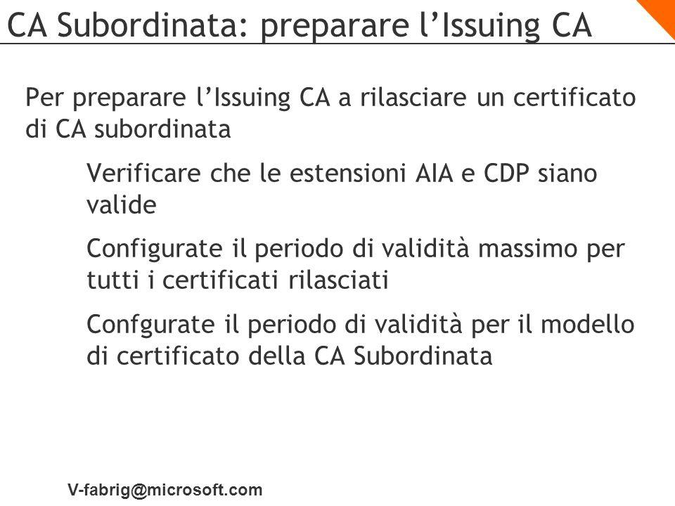 V-fabrig@microsoft.com CA Subordinata: preparare lIssuing CA Per preparare lIssuing CA a rilasciare un certificato di CA subordinata Verificare che le