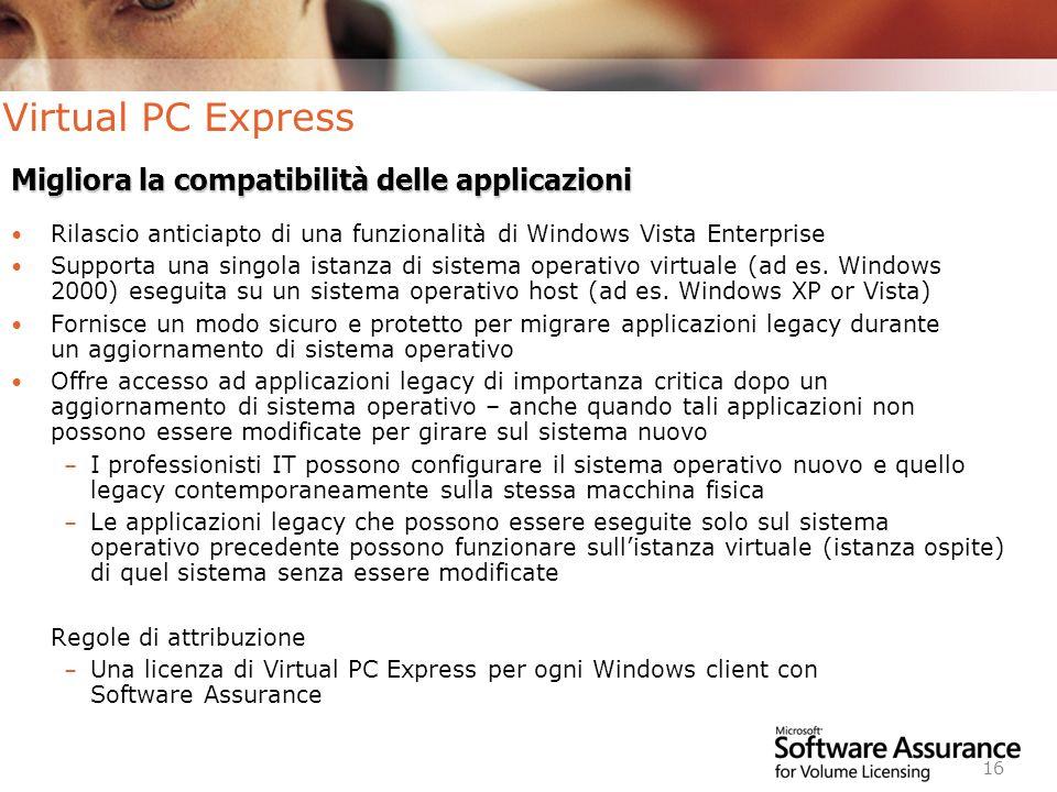 Worldwide Licensing and Pricing FY06 16 Virtual PC Express Rilascio anticiapto di una funzionalità di Windows Vista Enterprise Supporta una singola istanza di sistema operativo virtuale (ad es.