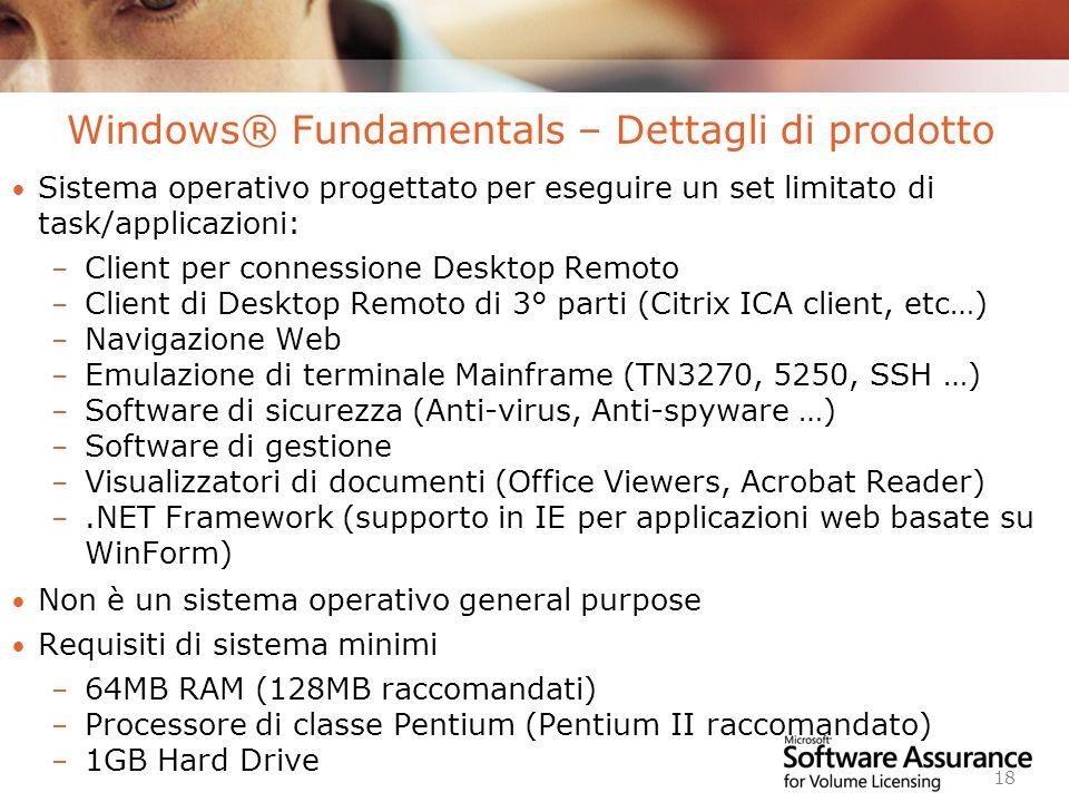 Worldwide Licensing and Pricing FY06 18 Windows® Fundamentals – Dettagli di prodotto Sistema operativo progettato per eseguire un set limitato di task/applicazioni: – Client per connessione Desktop Remoto – Client di Desktop Remoto di 3° parti (Citrix ICA client, etc…) – Navigazione Web – Emulazione di terminale Mainframe (TN3270, 5250, SSH …) – Software di sicurezza (Anti-virus, Anti-spyware …) – Software di gestione – Visualizzatori di documenti (Office Viewers, Acrobat Reader) –.NET Framework (supporto in IE per applicazioni web basate su WinForm) Non è un sistema operativo general purpose Requisiti di sistema minimi – 64MB RAM (128MB raccomandati) – Processore di classe Pentium (Pentium II raccomandato) – 1GB Hard Drive