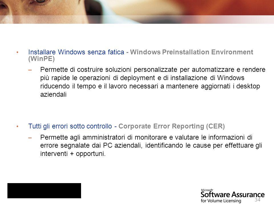 Worldwide Licensing and Pricing FY06 34 Installare Windows senza fatica - Windows Preinstallation Environment (WinPE) – Permette di costruire soluzioni personalizzate per automatizzare e rendere più rapide le operazioni di deployment e di installazione di Windows riducendo il tempo e il lavoro necessari a mantenere aggiornati i desktop aziendali Tutti gli errori sotto controllo - Corporate Error Reporting (CER) – Permette agli amministratori di monitorare e valutare le informazioni di errore segnalate dai PC aziendali, identificando le cause per effettuare gli interventi + opportuni.
