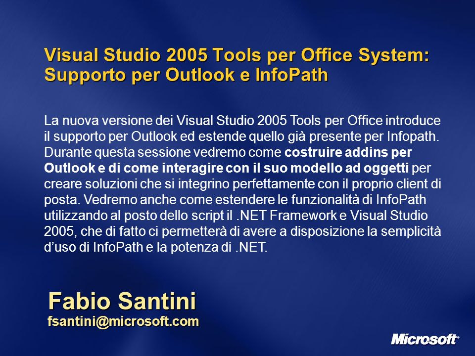 Visual Studio 2005 Tools per Office System: Supporto per Outlook e InfoPath Fabio Santini fsantini@microsoft.com La nuova versione dei Visual Studio 2005 Tools per Office introduce il supporto per Outlook ed estende quello già presente per Infopath.