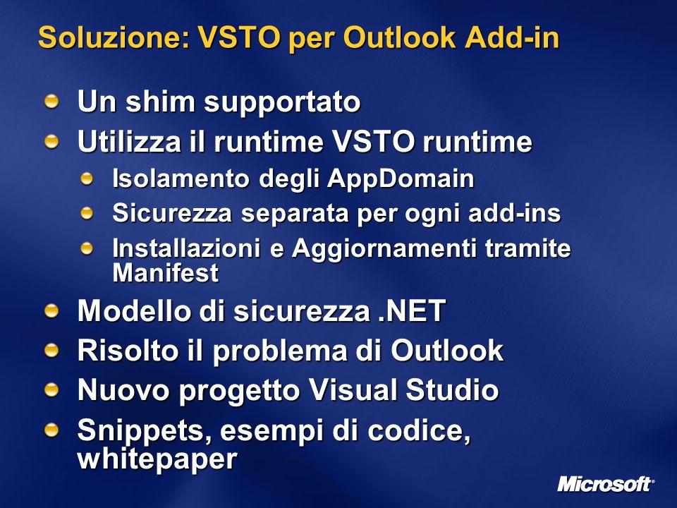 Soluzione: VSTO per Outlook Add-in Un shim supportato Utilizza il runtime VSTO runtime Isolamento degli AppDomain Sicurezza separata per ogni add-ins Installazioni e Aggiornamenti tramite Manifest Modello di sicurezza.NET Risolto il problema di Outlook Nuovo progetto Visual Studio Snippets, esempi di codice, whitepaper