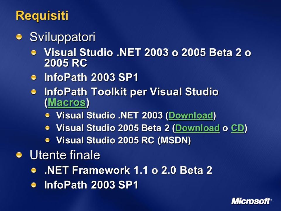 Requisiti Sviluppatori Visual Studio.NET 2003 o 2005 Beta 2 o 2005 RC InfoPath 2003 SP1 InfoPath Toolkit per Visual Studio (Macros) Macros Visual Studio.NET 2003 (Download) Download Visual Studio 2005 Beta 2 (Download o CD) DownloadCDDownloadCD Visual Studio 2005 RC (MSDN) Utente finale.NET Framework 1.1 o 2.0 Beta 2 InfoPath 2003 SP1