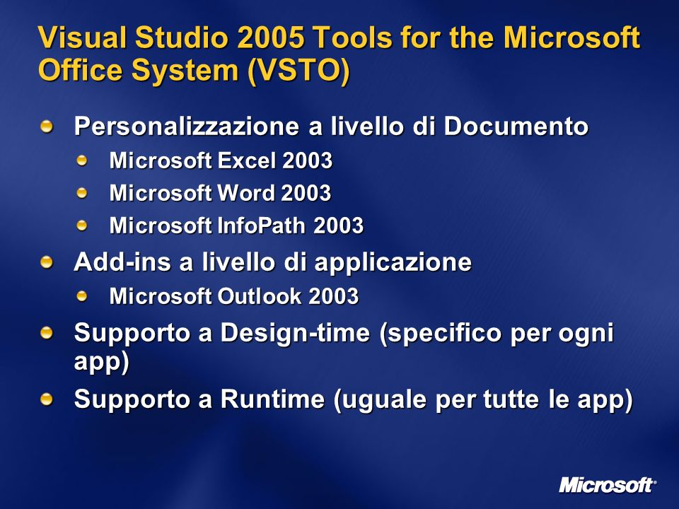 Visual Studio 2005 Tools for the Microsoft Office System (VSTO) Personalizzazione a livello di Documento Microsoft Excel 2003 Microsoft Word 2003 Microsoft InfoPath 2003 Add-ins a livello di applicazione Microsoft Outlook 2003 Supporto a Design-time (specifico per ogni app) Supporto a Runtime (uguale per tutte le app)