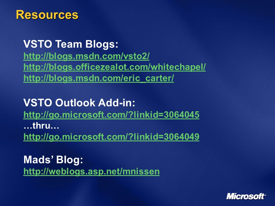 Resources VSTO Team Blogs: http://blogs.msdn.com/vsto2/ http://blogs.officezealot.com/whitechapel/ http://blogs.msdn.com/eric_carter/ VSTO Outlook Add-in: http://go.microsoft.com/?linkid=3064045 …thru… http://go.microsoft.com/?linkid=3064049 Mads Blog: http://weblogs.asp.net/mnissen