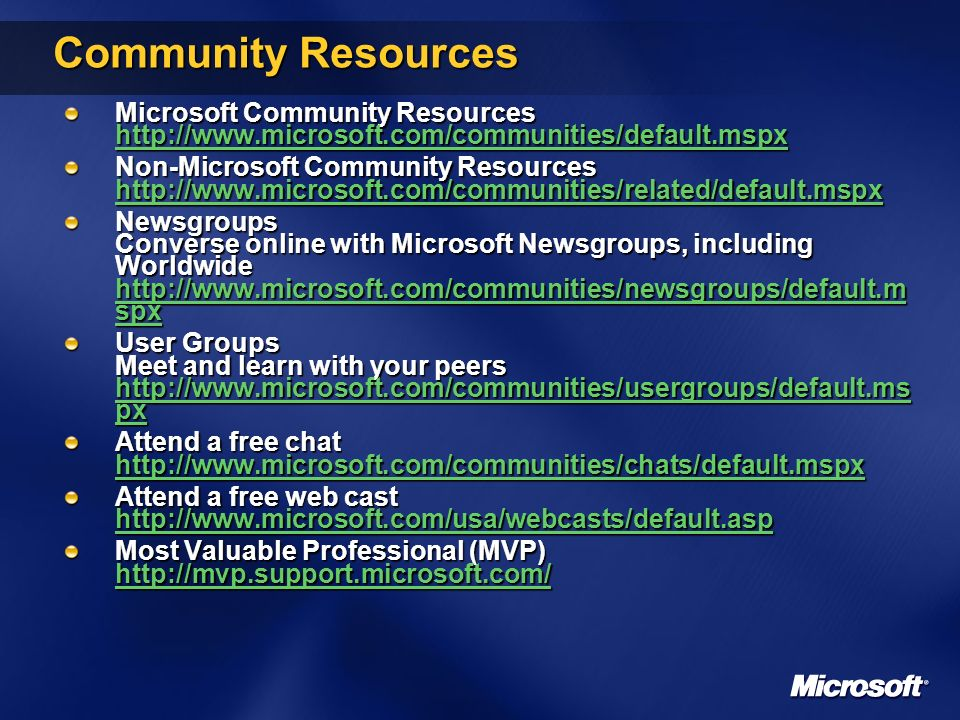 Community Resources Microsoft Community Resources http://www.microsoft.com/communities/default.mspx http://www.microsoft.com/communities/default.mspx Non-Microsoft Community Resources http://www.microsoft.com/communities/related/default.mspx http://www.microsoft.com/communities/related/default.mspx Newsgroups Converse online with Microsoft Newsgroups, including Worldwide http://www.microsoft.com/communities/newsgroups/default.m spx http://www.microsoft.com/communities/newsgroups/default.m spx http://www.microsoft.com/communities/newsgroups/default.m spx User Groups Meet and learn with your peers http://www.microsoft.com/communities/usergroups/default.ms px http://www.microsoft.com/communities/usergroups/default.ms px http://www.microsoft.com/communities/usergroups/default.ms px Attend a free chat http://www.microsoft.com/communities/chats/default.mspx http://www.microsoft.com/communities/chats/default.mspx Attend a free web cast http://www.microsoft.com/usa/webcasts/default.asp http://www.microsoft.com/usa/webcasts/default.asp Most Valuable Professional (MVP) http://mvp.support.microsoft.com/ http://mvp.support.microsoft.com/