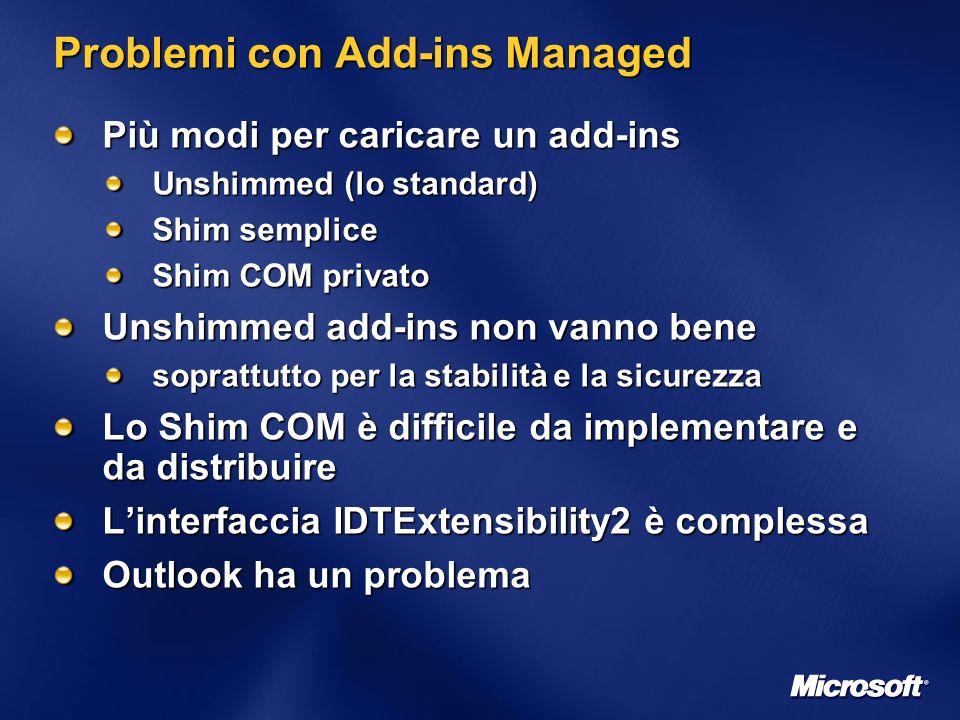 Problemi con Add-ins Managed Più modi per caricare un add-ins Unshimmed (lo standard) Shim semplice Shim COM privato Unshimmed add-ins non vanno bene soprattutto per la stabilità e la sicurezza Lo Shim COM è difficile da implementare e da distribuire Linterfaccia IDTExtensibility2 è complessa Outlook ha un problema