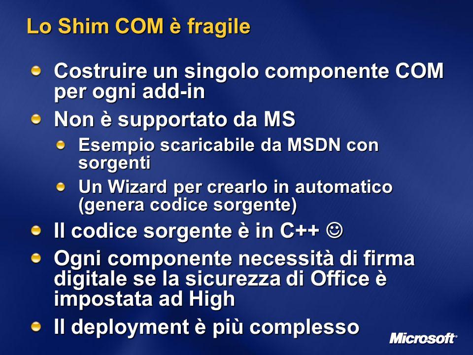 Lo Shim COM è fragile Costruire un singolo componente COM per ogni add-in Non è supportato da MS Esempio scaricabile da MSDN con sorgenti Un Wizard per crearlo in automatico (genera codice sorgente) Il codice sorgente è in C++ Il codice sorgente è in C++ Ogni componente necessità di firma digitale se la sicurezza di Office è impostata ad High Il deployment è più complesso