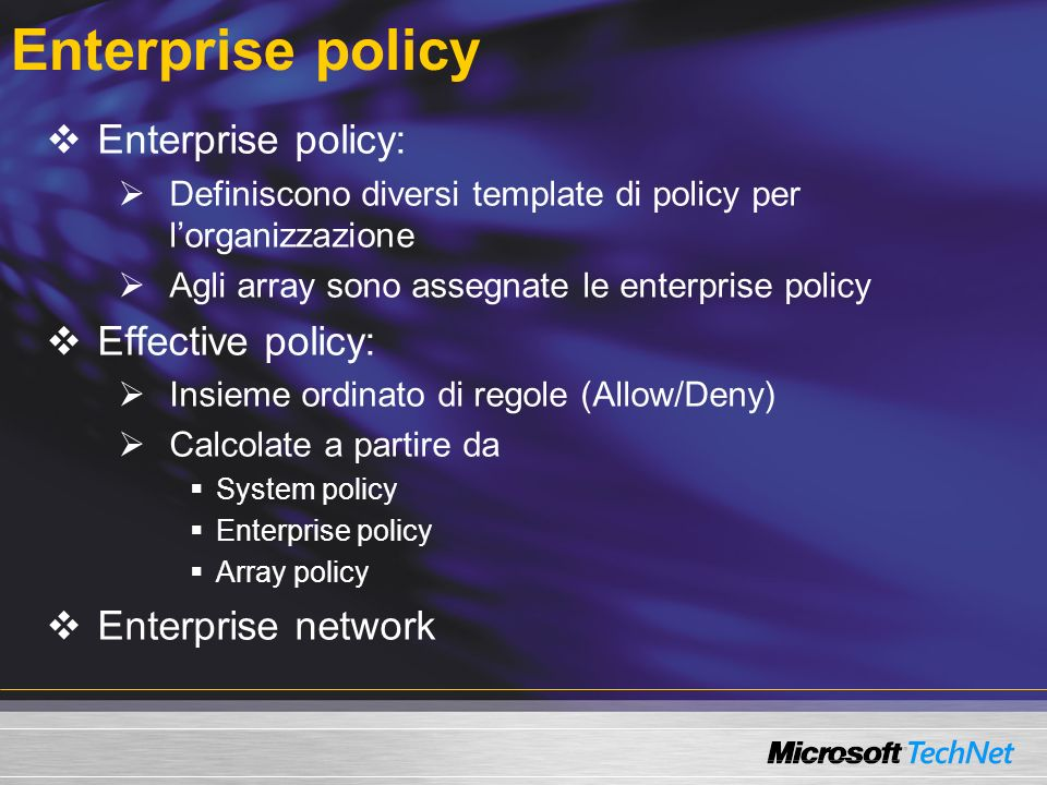 Enterprise policy Enterprise policy: Definiscono diversi template di policy per lorganizzazione Agli array sono assegnate le enterprise policy Effective policy: Insieme ordinato di regole (Allow/Deny) Calcolate a partire da System policy Enterprise policy Array policy Enterprise network