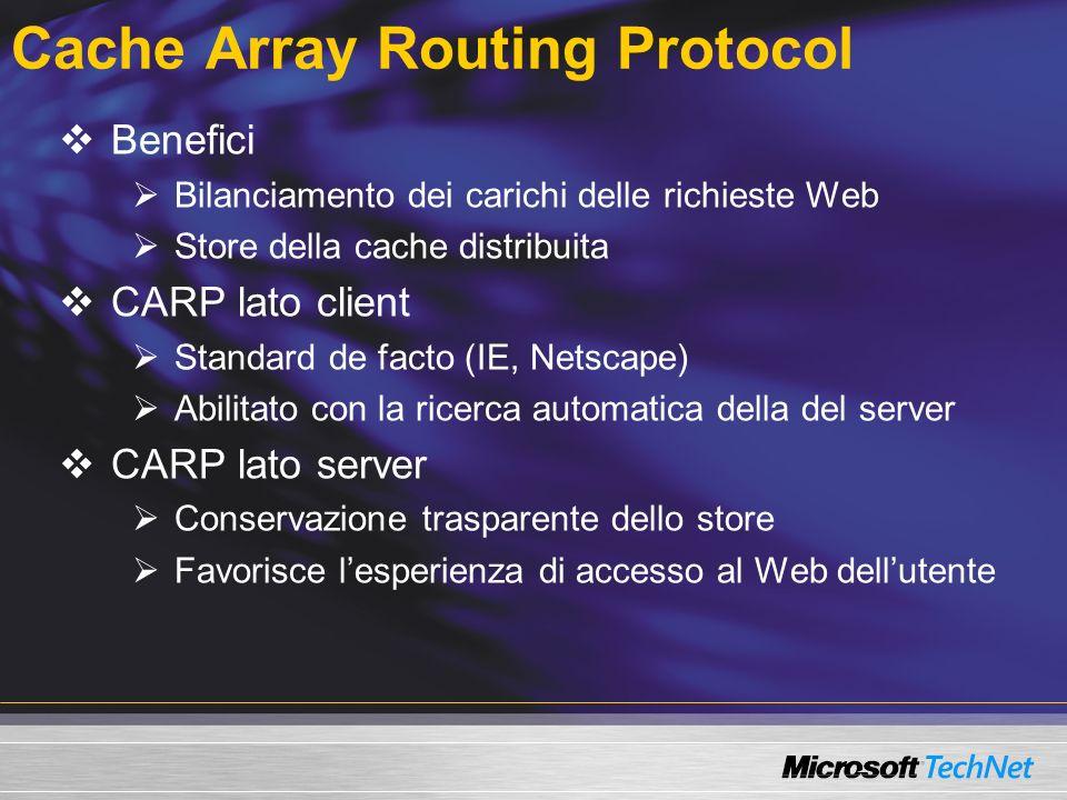 Cache Array Routing Protocol Benefici Bilanciamento dei carichi delle richieste Web Store della cache distribuita CARP lato client Standard de facto (IE, Netscape) Abilitato con la ricerca automatica della del server CARP lato server Conservazione trasparente dello store Favorisce lesperienza di accesso al Web dellutente